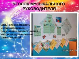 УГОЛОК МУЗЫКАЛЬНОГО РУКОВОДИТЕЛЯ Цель: способствовать информированию родителе