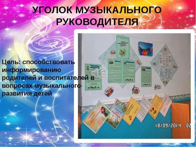 УГОЛОК МУЗЫКАЛЬНОГО РУКОВОДИТЕЛЯ Цель: способствовать информированию родителе...