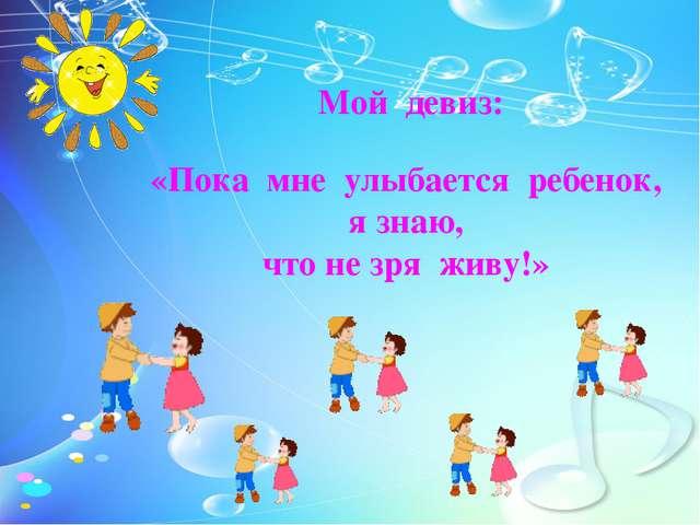 Мой девиз: «Пока мне улыбается ребенок, я знаю, что не зря живу!» Мой девиз:...