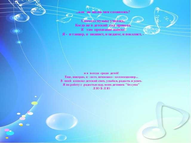 ...как же жизнь моя сложилась? Сначала музыке училась, Когда же в детский сад...