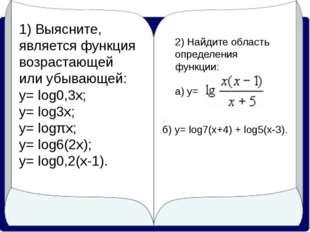 1) Выясните, является функция возрастающей или убывающей: у= log0,3x; у= log