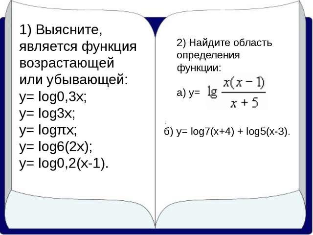 1) Выясните, является функция возрастающей или убывающей: у= log0,3x; у= log...