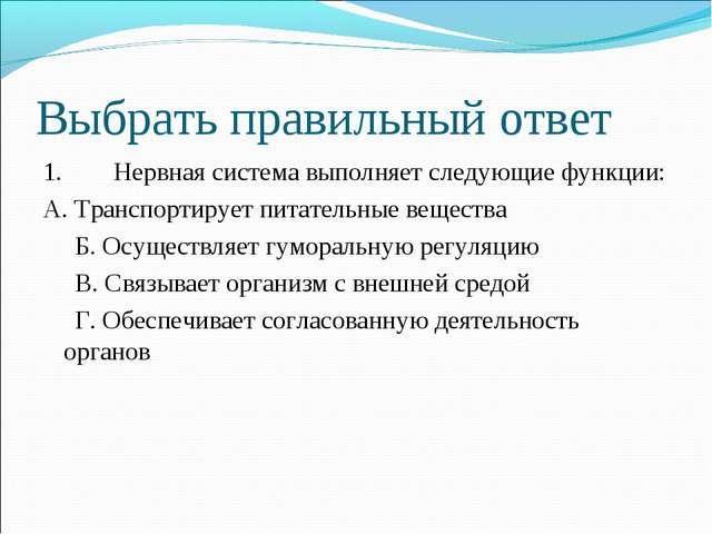 Выбрать правильный ответ 1. Нервная система выполняет следующие функции: А....