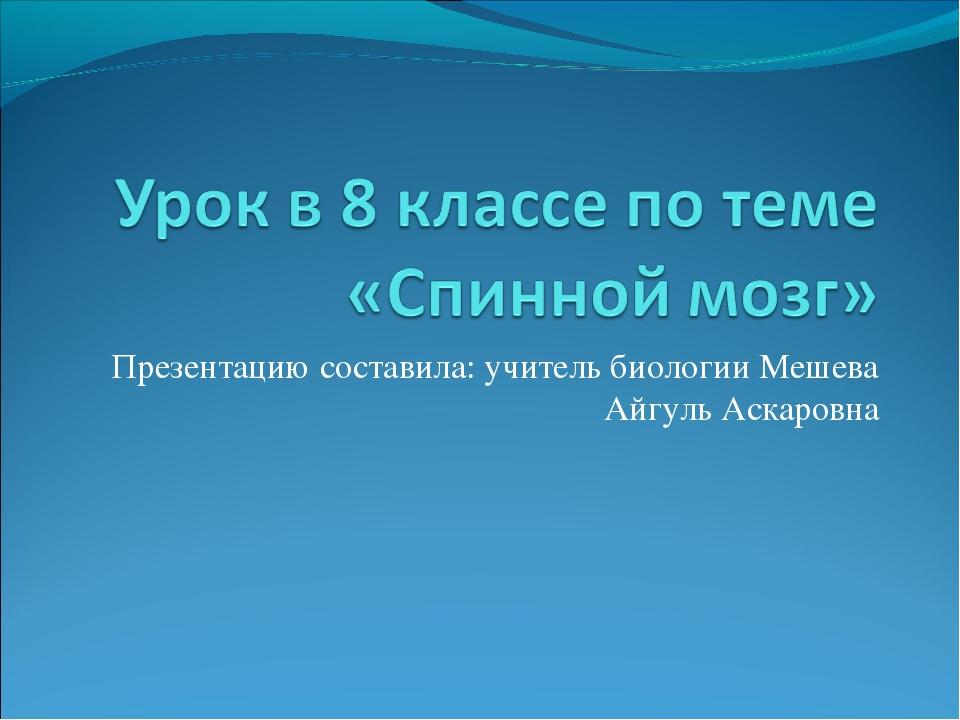 Презентацию составила: учитель биологии Мешева Айгуль Аскаровна
