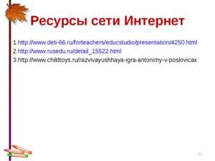 Ресурсы сети Интернет * 1.http://www.deti-66.ru/forteachers/educstudio/presen