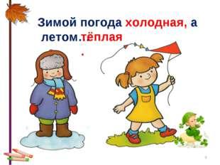 * Зимой погода холодная, а летом… тёплая.