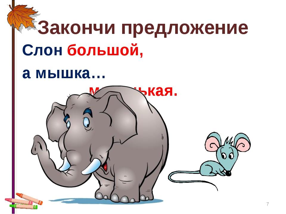 * Закончи предложение Слон большой, а мышка… маленькая.