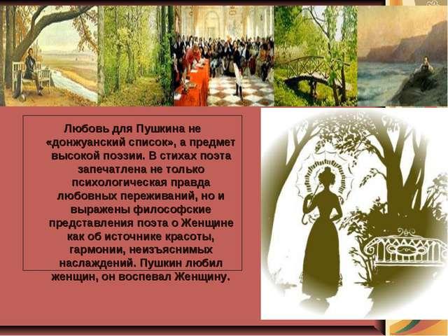 Любовь для Пушкина не «донжуанский список», а предмет высокой поэзии. В стих...