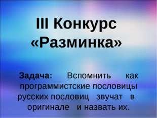 III Конкурс «Разминка» Задача: Вспомнить как программистские пословицы русски