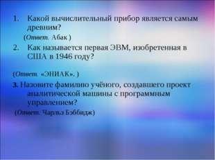 Какой вычислительный прибор является самым древним? (Ответ. Абак ) Как называ