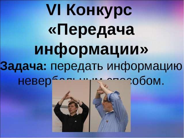VI Конкурс «Передача информации» Задача: передать информацию невербальным сп...