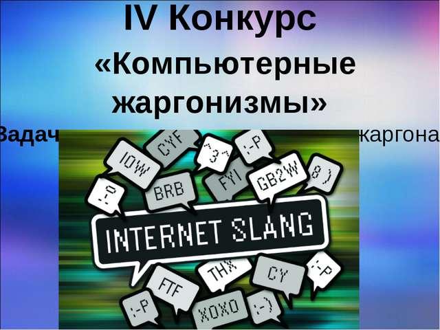 IV Конкурс «Компьютерные жаргонизмы» Задача: раскрыть смысл каждого жаргона.