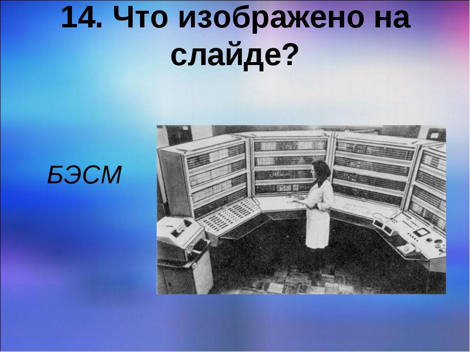 14. Что изображено на слайде? БЭСМ