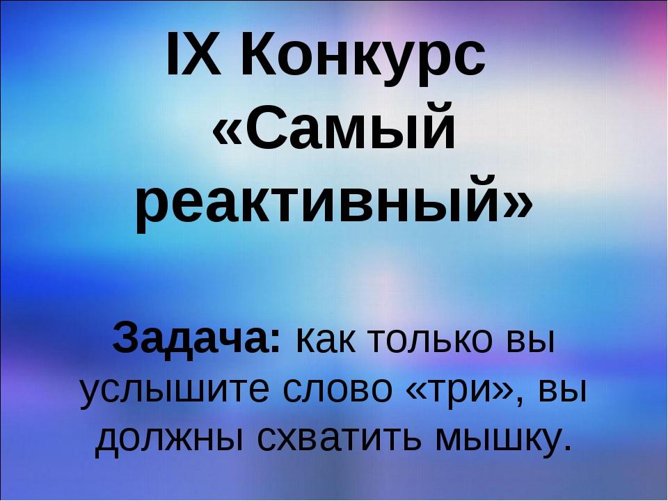 IX Конкурс «Самый реактивный» Задача: как только вы услышите слово «три», вы...