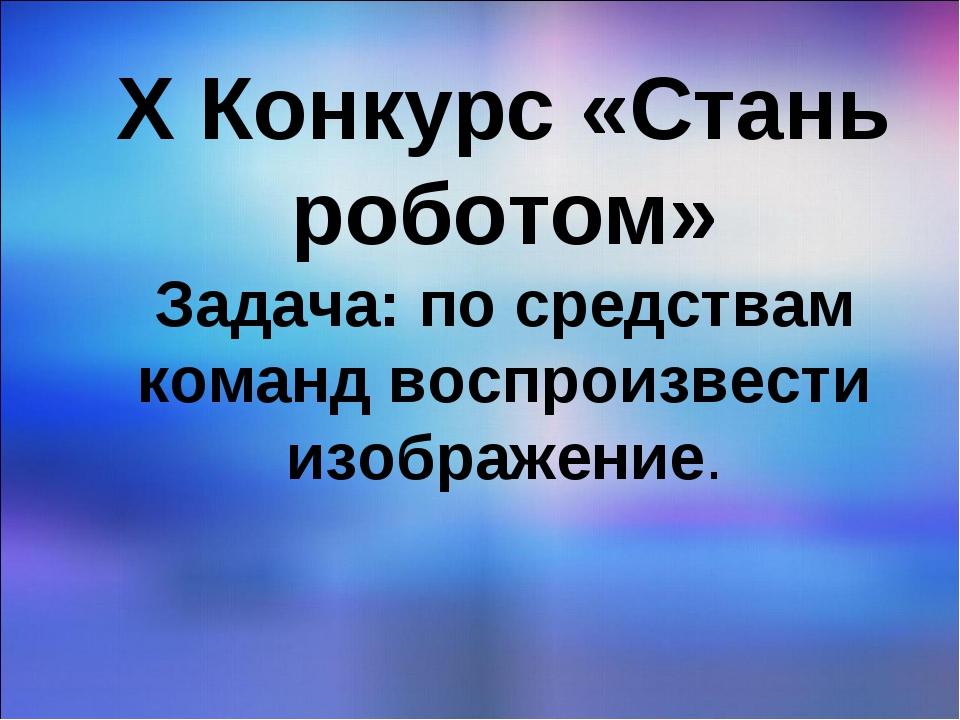 X Конкурс «Стань роботом» Задача: по средствам команд воспроизвести изображен...