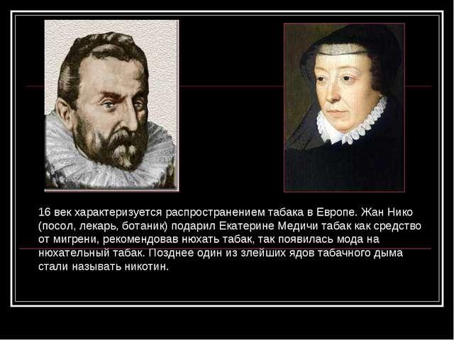 16 век характеризуется распространением табака в Европе. Жан Нико (посол, лек...