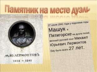 27 июля 1841 года у подножия горы Машук в Пятигорске на дуэли погиб великий р