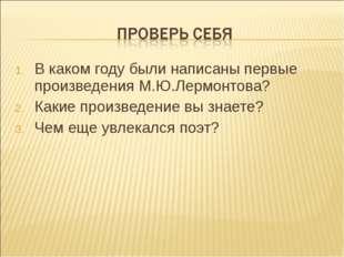 В каком году были написаны первые произведения М.Ю.Лермонтова? Какие произвед