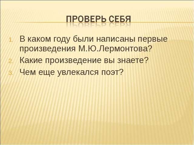 В каком году были написаны первые произведения М.Ю.Лермонтова? Какие произвед...