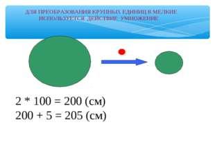 2 * 100 = 200 (см) 200 + 5 = 205 (см) ДЛЯ ПРЕОБРАЗОВАНИЯ КРУПНЫХ ЕДИНИЦ В
