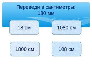 Переведи в сантиметры: 180 мм 18 см 1080 см 1800 см 108 см