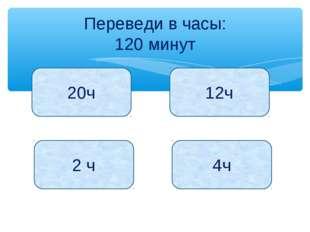 Переведи в часы: 120 минут 20ч 12ч 2 ч 4ч