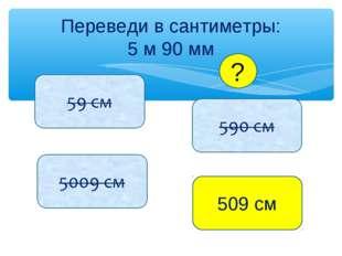 Переведи в сантиметры: 5 м 90 мм 509 см ?