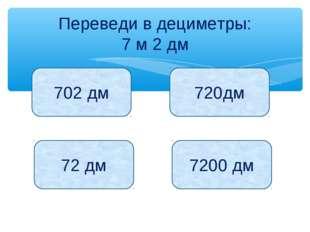 Переведи в дециметры: 7 м 2 дм 702 дм 720дм 72 дм 7200 дм