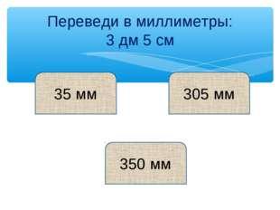 Переведи в миллиметры: 3 дм 5 см 35 мм 350 мм 305 мм