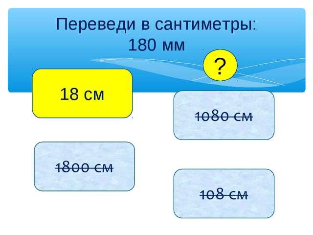 Переведи в сантиметры: 180 мм 18 см ?