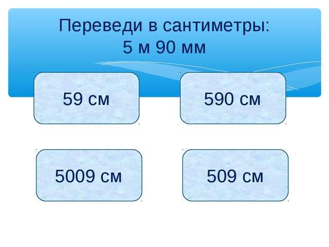 Переведи в сантиметры: 5 м 90 мм 59 см 590 см 5009 см 509 см