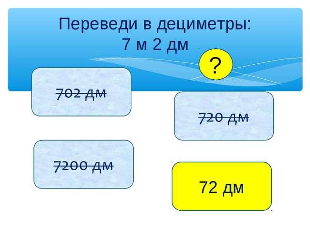 Переведи в дециметры: 7 м 2 дм 72 дм ?