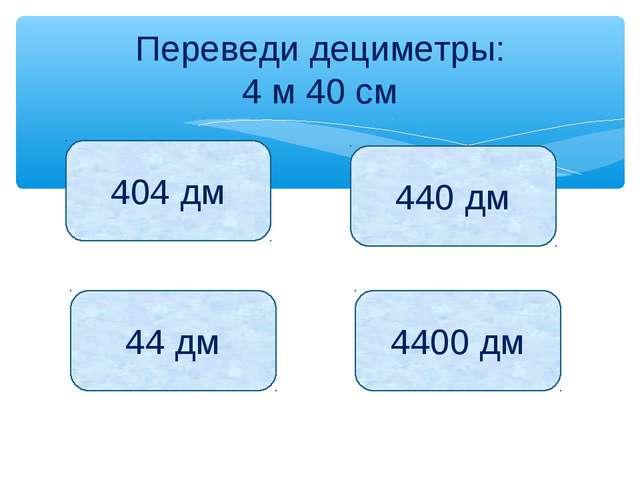 Переведи дециметры: 4 м 40 см 404 дм 440 дм 44 дм 4400 дм