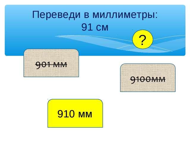 Переведи в миллиметры: 91 см 910 мм ?