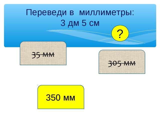 Переведи в миллиметры: 3 дм 5 см 350 мм ?