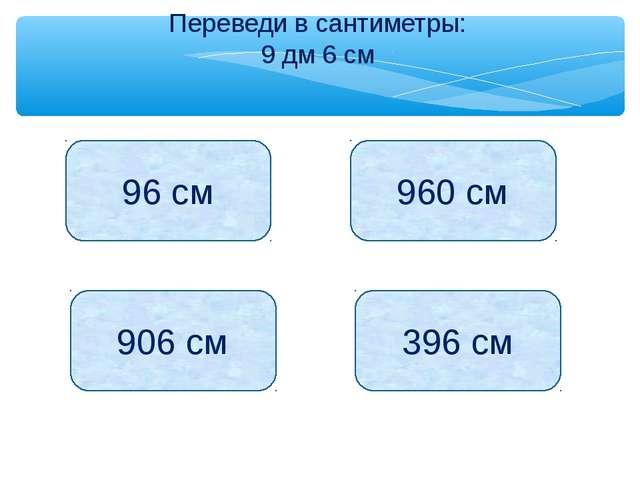 Переведи в сантиметры: 9 дм 6 см 96 см 960 см 906 см 396 см