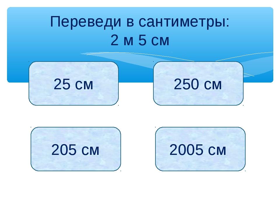 Переведи в сантиметры: 2 м 5 см 25 см 250 см 205 см 2005 см