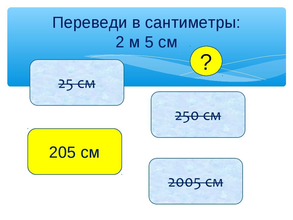 Переведи в сантиметры: 2 м 5 см 205 см ?