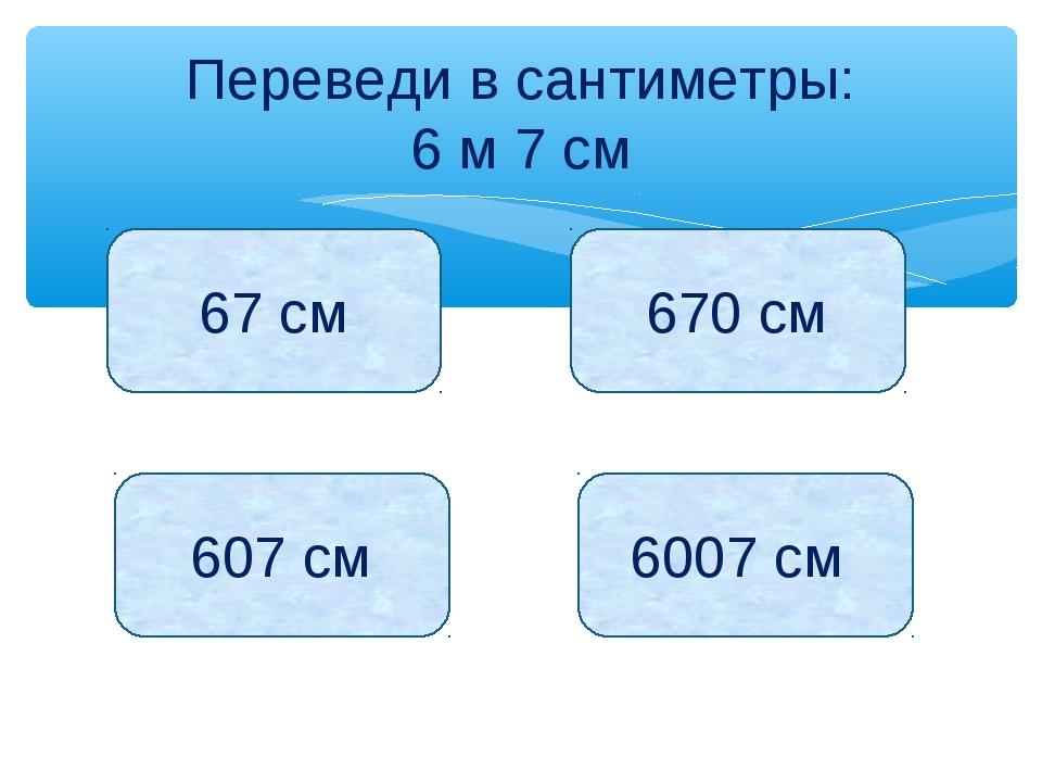 Переведи в сантиметры: 6 м 7 см 67 см 670 см 607 см 6007 см