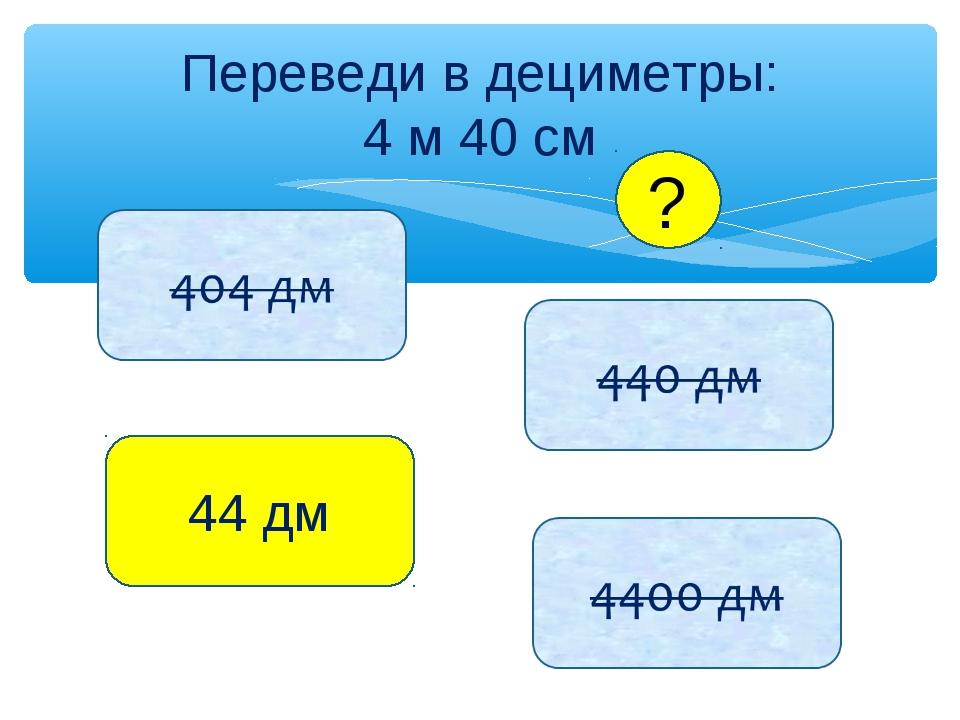 Переведи в дециметры: 4 м 40 см 44 дм ?