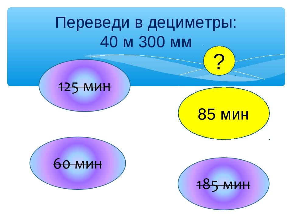 Переведи в дециметры: 40 м 300 мм 85 мин ?