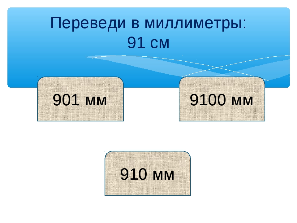 Переведи в миллиметры: 91 см 901 мм 910 мм 9100 мм