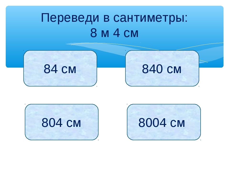 Переведи в сантиметры: 8 м 4 см 84 см 840 см 804 см 8004 см