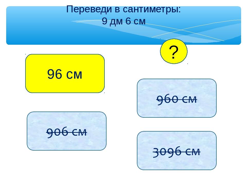 Переведи в сантиметры: 9 дм 6 см 96 см ?