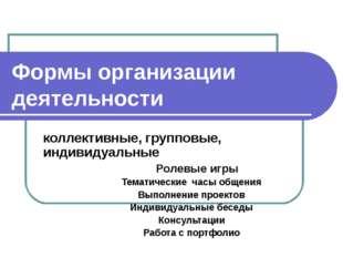 Формы организации деятельности коллективные, групповые, индивидуальные Ролевы
