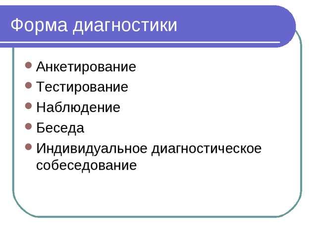 Форма диагностики Анкетирование Тестирование Наблюдение Беседа Индивидуальное...