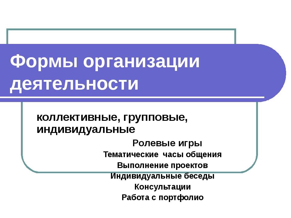 Формы организации деятельности коллективные, групповые, индивидуальные Ролевы...