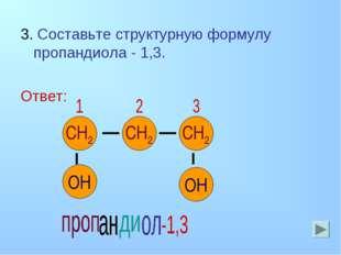 3. Составьте структурную формулу пропандиола - 1,3. Ответ: С С С СН2 ОН ОН СН