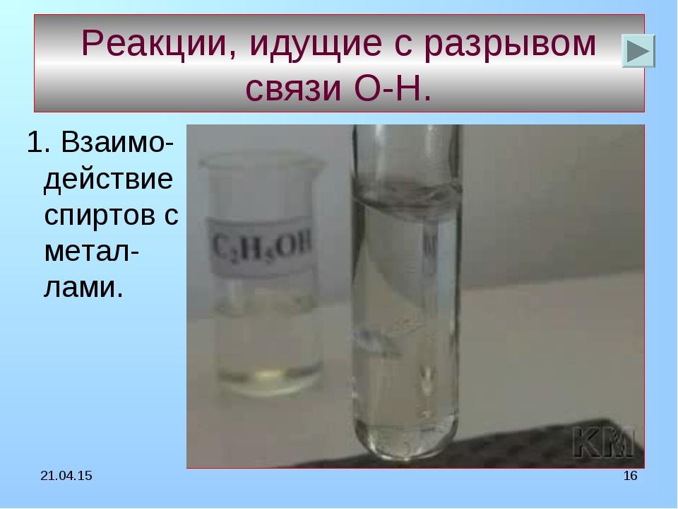 * * Реакции, идущие с разрывом связи О-Н. 1. Взаимо-действие спиртов с метал-...