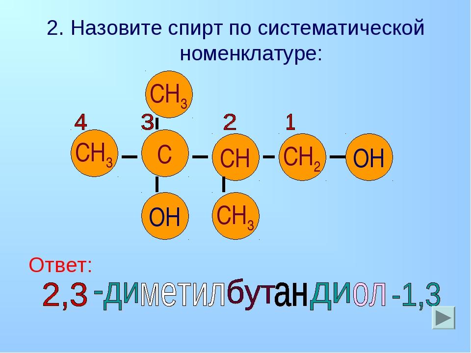 2. Назовите спирт по систематической номенклатуре: Ответ: СН3 СН3 СН3 СН С СН...